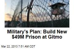 Military's Plan: Build New $49M Prison at Gitmo