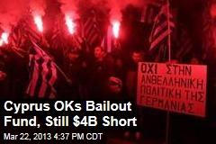Cyprus OKs Bailout Fund, Still $4B Short