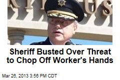 Sheriff Busted Over Threat to Chop Off Worker's Hands