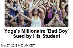 Yoga's Millionaire 'Bad Boy' Sued by His Student