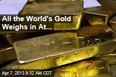 All the World's Gold Weighs in At...