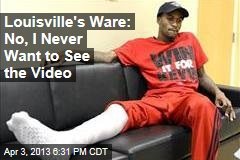 Louisville's Ware: No, I Never Want to See the Video