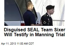 Disguised SEAL Team Sixer Will Testify in Manning Trial