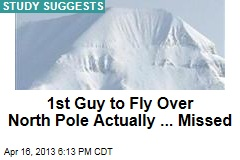 1st Guy to Fly By North Pole, Er, Missed By 80 Miles
