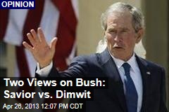 Two Views on Bush: Savior vs. Dimwit