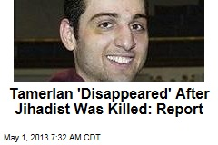 Tamerlan 'Disappeared' After Jihadist Was Killed: Report
