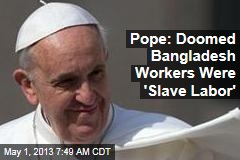 Pope: Doomed Bangladesh Workers Were 'Slave Labor'