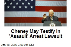 Cheney May Testify in 'Assault' Arrest Lawsuit