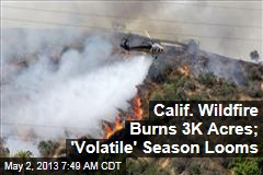 Calif. Wildfire Burns 3K Acres; 'Volatile' Season Looms