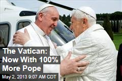 The Vatican: Now With 100% More Pope