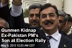 Ex-Pakistan PM's Son Kidnapped at Election Rally