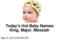 Today's Hot Baby Names: King, Major, Messiah