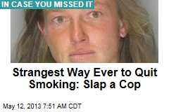 Strangest Way Ever to Quit Smoking: Slap a Cop