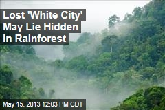 Lost 'White City' May Lie Hidden in Rainforest