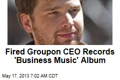Fired Groupon CEO Records 'Business Music' Album