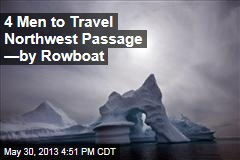 4 Men to Travel Northwest Passage —by Rowboat