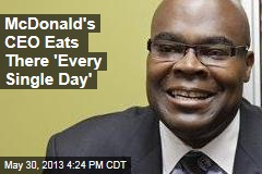 McDonald's CEO Eats There 'Every Single Day'