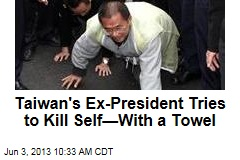 Taiwan's Ex-President Tries to Kill Self—With a Towel