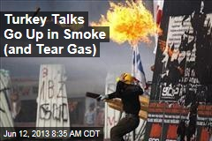 Turkey Talks Go Up in Smoke (and Tear Gas)
