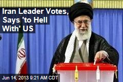 Iran Leader Votes, Says 'to Hell With' US