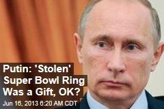 Putin: 'Stolen' Super Bowl Ring Was a Gift, OK?