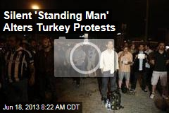 Silent 'Standing Man' Alters Turkey Protests