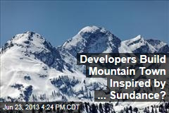 Developers Build Mountain Town Inspired by ... Sundance?