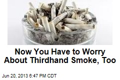 Now You Have to Worry About Thirdhand Smoke, Too