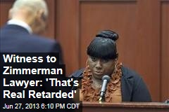 Witness to Zimmerman Lawyer: 'That's Real Retarded'