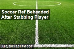 Soccer Ref Beheaded After Stabbing Player