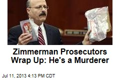 Zimmerman Prosecutors Wrap Up: He's a Murderer