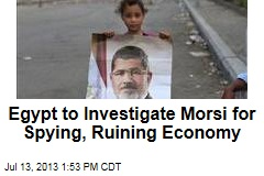 Egypt to Investigate Morsi for Spying, Ruining Economy