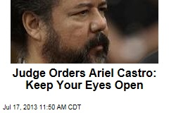 Judge Orders Ariel Castro: Keep Your Eyes Open