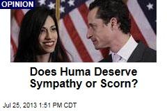 Does Huma Deserve Sympathy or Scorn?