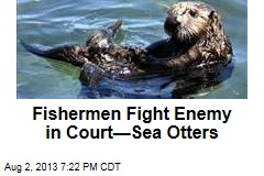 Fishermen Fight Enemy in Court—Sea Otters