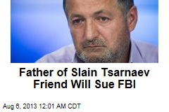 Father of Slain Tsarnaev Friend Will Sue FBI