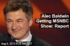 Alec Baldwin Getting MSNBC Show: Report