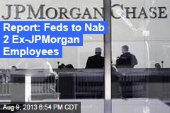 Report: Feds to Nab 2 Ex-JPMorgan Employees
