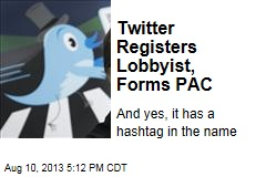 Twitter Registers Lobbyist, Forms PAC