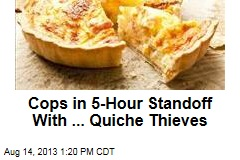 Quiche Thieves Face Cops in 5-Hour Standoff