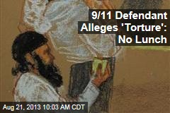 9/11 Defendant Alleges 'Torture': No Lunch