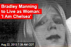 Bradley Manning to Live as Woman: 'I Am Chelsea'