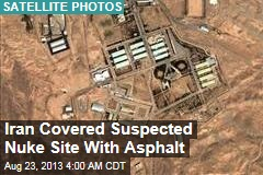 Iran Covered Suspected Nuke Site With Asphalt