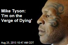 Mike Tyson: 'I'm on the Verge of Dying'