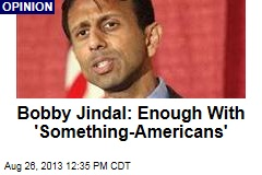 Bobby Jindal: Enough With 'Something-Americans'
