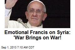 Emotional Francis on Syria: 'War Brings on War!