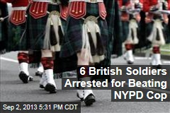 6 British Soldiers Arrested for Beating NYPD Cop