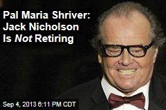 Pal Maria Shriver: Jack Nicholson Is Not Retiring