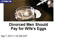 Divorced Men Should Pay for Wife's Eggs