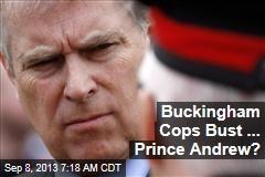 Buckingham Cops Bust ... Prince Andrew?